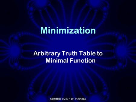 Copyright © 2007-2013 Curt Hill Minimization Arbitrary Truth Table to Minimal Function.