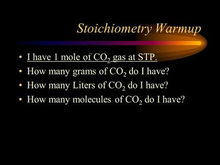 Stoichiometry Warmup I have 1 mole of CO 2 gas at STP. How many grams of CO 2 do I have? How many Liters of CO 2 do I have? How many molecules of CO 2.