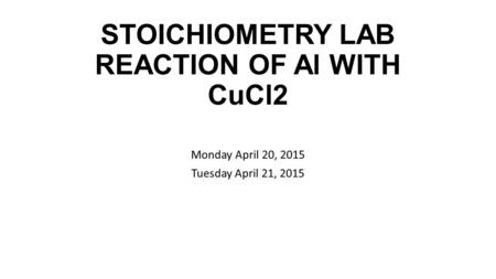 STOICHIOMETRY LAB REACTION OF Al WITH CuCl2 Monday April 20, 2015 Tuesday April 21, 2015.