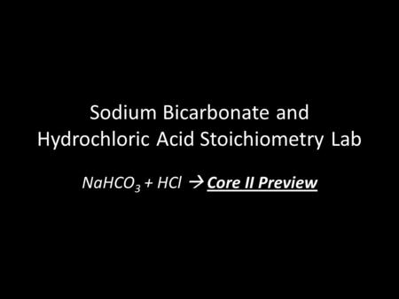 Sodium Bicarbonate and Hydrochloric Acid Stoichiometry Lab NaHCO 3 + HCl  Core II Preview.