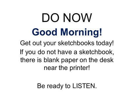 DO NOW Good Morning! Get out your sketchbooks today! If you do not have a sketchbook, there is blank paper on the desk near the printer! Be ready to LISTEN.
