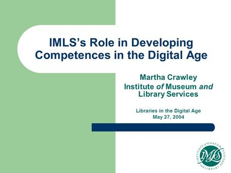 IMLS's Role in Developing Competences in the Digital Age Martha Crawley Institute of Museum and Library Services Libraries in the Digital Age May 27, 2004.