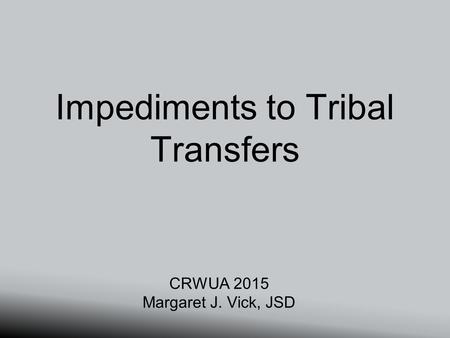 Impediments to Tribal Transfers CRWUA 2015 Margaret J. Vick, JSD.