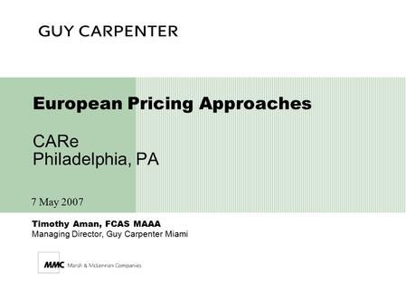 Timothy Aman, FCAS MAAA Managing Director, Guy Carpenter Miami European Pricing Approaches CARe Philadelphia, PA 7 May 2007.