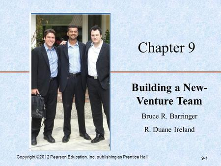 Chapter 9 Building a New- Venture Team Bruce R. Barringer R. Duane Ireland Copyright ©2012 Pearson Education, Inc. publishing as Prentice Hall 9-1.