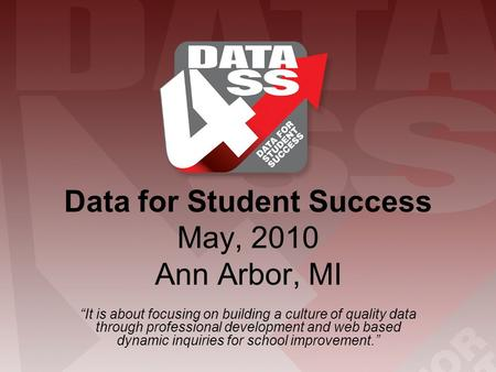 "Data for Student Success May, 2010 Ann Arbor, MI ""It is about focusing on building a culture of quality data through professional development and web based."