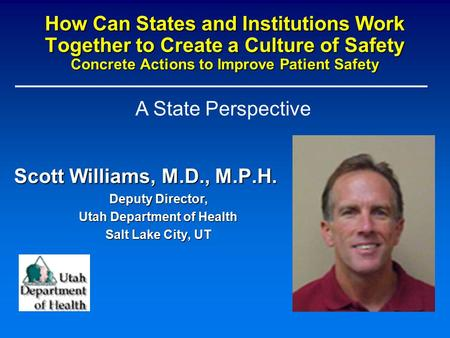 How Can States and Institutions Work Together to Create a Culture of Safety Concrete Actions to Improve Patient Safety Scott Williams, M.D., M.P.H. Deputy.