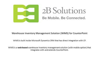 Warehouse Inventory Management Solution (WIMS) for CounterPoint WIMS is built inside Microsoft Dynamics CRM that has direct integration with CP. WIMS is.