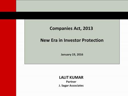 Companies Act, 2013 New Era in Investor Protection January 19, 2016 LALIT KUMAR Partner J. Sagar Associates.