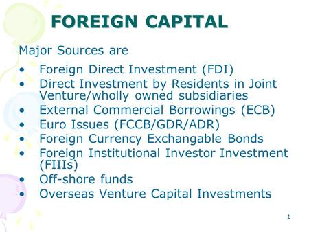 1 <strong>FOREIGN</strong> CAPITAL Major Sources are <strong>Foreign</strong> Direct Investment (FDI) Direct Investment by Residents <strong>in</strong> Joint Venture/wholly owned subsidiaries External.