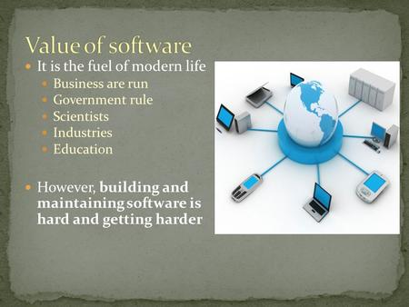 It is the fuel of modern life Business are run Government rule Scientists Industries Education However, building and maintaining software is hard and getting.