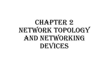 Chapter 2 Network topology and Networking devices.