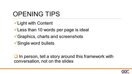 OPENING TIPS Light with Content Less than 10 words per page is ideal Graphics, charts and screenshots Single word bullets  In person, tell a story around.
