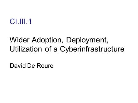 CI.III.1 Wider Adoption, Deployment, Utilization of a Cyberinfrastructure David De Roure.