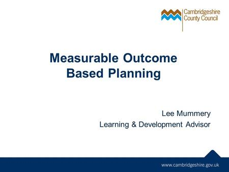 Measurable Outcome Based Planning Lee Mummery Learning & Development Advisor.
