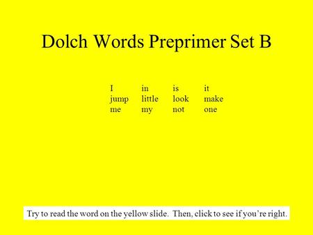Dolch Words Preprimer Set B Try to read the word on the yellow slide. Then, click to see if you're right. Iinisit jumplittlelookmake memynot one.