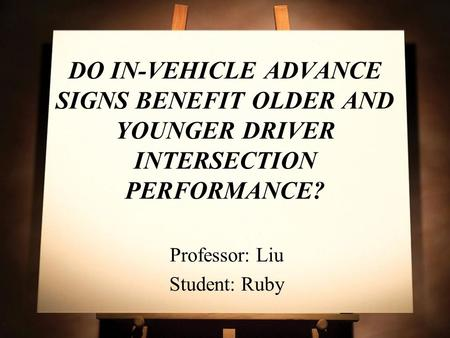 DO IN-VEHICLE ADVANCE SIGNS BENEFIT OLDER AND YOUNGER DRIVER INTERSECTION PERFORMANCE? Professor: Liu Student: Ruby.