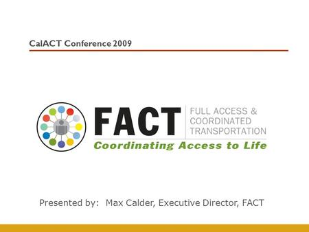CalACT Conference 2009 Presented by: Max Calder, Executive Director, FACT.