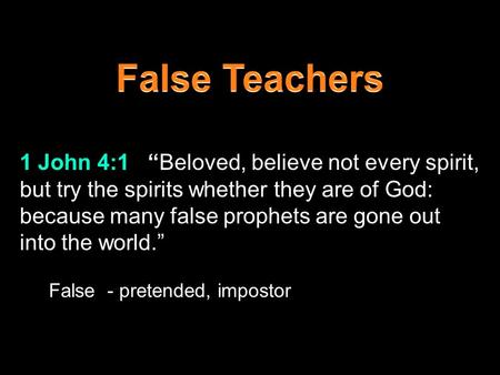 "1 John 4:1 ""Beloved, believe not every spirit, but try the spirits whether they are of God: because many false prophets are gone out into the world."" False."