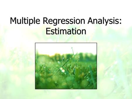 Multiple Regression Analysis: Estimation. Multiple Regression Model y = ß 0 + ß 1 x 1 + ß 2 x 2 + …+ ß k x k + u -ß 0 is still the intercept -ß 1 to ß.