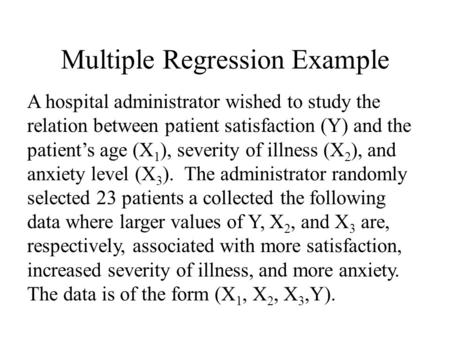 Multiple Regression Example A hospital administrator wished to study the relation between patient satisfaction (Y) and the patient's age (X 1 ), severity.