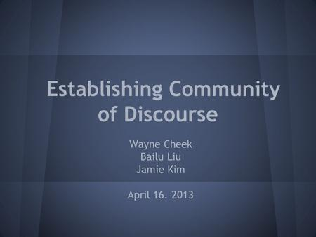 Establishing Community of Discourse Wayne Cheek Bailu Liu Jamie Kim April 16. 2013.