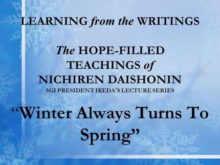 "LEARNING from the WRITINGS The HOPE-FILLED TEACHINGS of NICHIREN DAISHONIN SGI PRESIDENT IKEDA ' S LECTURE SERIES ""Winter Always Turns To Spring"""