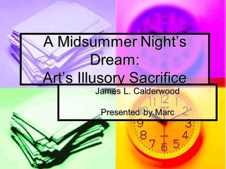 A Midsummer Night's Dream: Art's Illusory Sacrifice James L. Calderwood Presented by Marc.