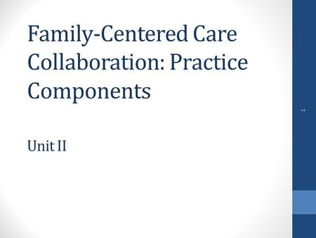 Family-Centered Care Collaboration: Practice Components Unit II 1.