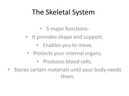 The Skeletal System 5 major functions- It provides shape and support. Enables you to move. Protects your internal organs. Produces blood cells. Stores.