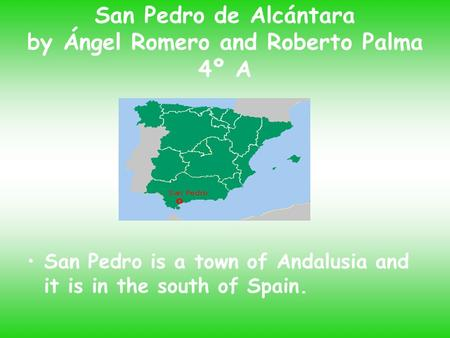 San Pedro de Alcántara by Ángel Romero and Roberto Palma 4º A San Pedro is a town of Andalusia and it is in the south of Spain.