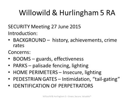 Willowild & Hurlingham 5 RA SECURITY Meeting 27 June 2015 Introduction: BACKGROUND – history, achievements, crime rates Concerns: BOOMS – guards, effectiveness.