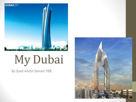 My Dubai By Syed Abdul Samad 7BB. Introduction to Dubai Dubai is a magnificent city in which to live in. It is one of the main tourist attractions in.