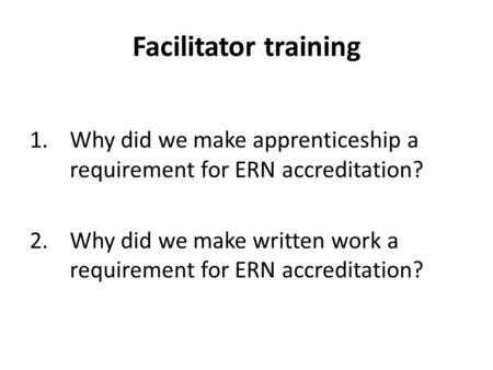 Facilitator training 1.Why did we make apprenticeship a requirement for ERN accreditation? 2.Why did we make written work a requirement for ERN accreditation?