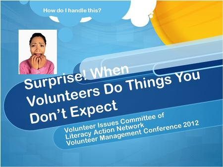 Surprise! When Volunteers Do Things You Don't Expect Volunteer Issues Committee of Literacy Action Network Volunteer Management Conference 2012 How do.