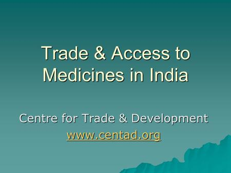 Trade & Access to Medicines in India Centre for Trade & Development www.centad.org.