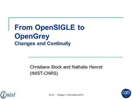 GL12 - Prague, 7 December 2010 1 From OpenSIGLE to OpenGrey Changes and Continuity Christiane Stock and Nathalie Henrot (INIST-CNRS)