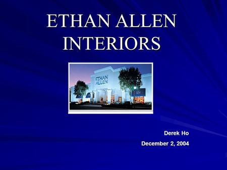 ETHAN ALLEN INTERIORS Derek Ho December 2, 2004. Background Founded in 1932 and sold products under the Ethan Allen brand name since 1937. Incorporated.
