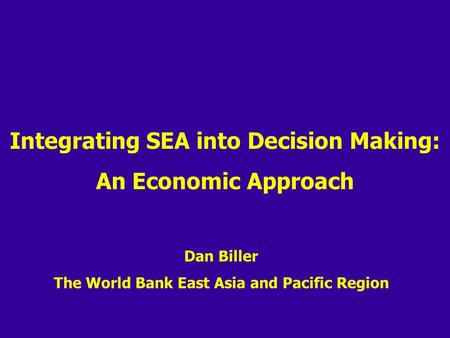 Integrating SEA into Decision Making: An Economic Approach Dan Biller The World Bank East Asia and Pacific Region.