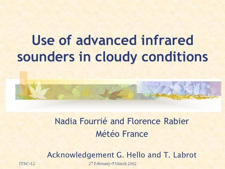 ITSC-1227 February-5 March 2002 Use of advanced infrared sounders in cloudy conditions Nadia Fourrié and Florence Rabier Météo France Acknowledgement G.