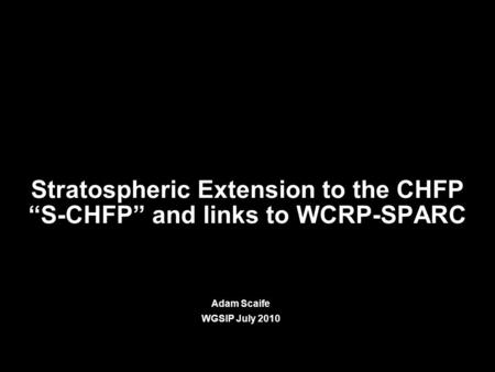 "© Crown copyright Met Office Stratospheric Extension to the CHFP ""S-CHFP"" and links to WCRP-SPARC Adam Scaife WGSIP July 2010."
