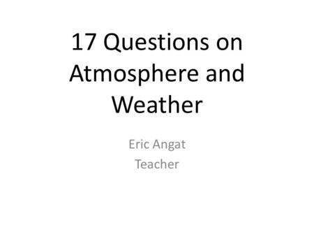 17 Questions on Atmosphere and Weather Eric Angat Teacher.