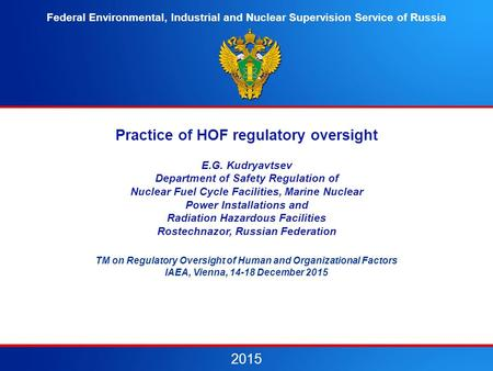 Practice of HOF regulatory oversight E.G. Kudryavtsev Department of Safety Regulation of Nuclear Fuel Cycle Facilities, Marine Nuclear Power Installations.