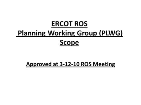 ERCOT ROS Planning Working Group (PLWG) Scope Approved at 3-12-10 ROS Meeting.