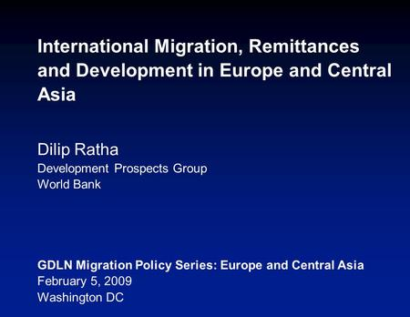 International Migration, Remittances and Development in Europe and Central Asia Dilip Ratha Development Prospects Group World Bank GDLN Migration Policy.