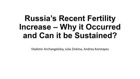 Russia's Recent Fertility Increase – Why it Occurred and Can it be Sustained? Vladimir Archangelskiy, Julia Zinkina, Andrey Korotayev.