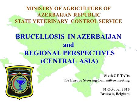 MINISTRY OF AGRICULTURE OF AZERBAIJAN REPUBLIC STATE VETERINARY CONTROL SERVICE BRUCELLOSIS IN AZERBAIJAN and REGIONAL PERSPECTIVES (CENTRAL ASIA) Sixth.