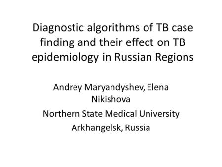 Diagnostic algorithms of TB case finding and their effect on TB epidemiology in Russian Regions Andrey Maryandyshev, Elena Nikishova Northern State Medical.