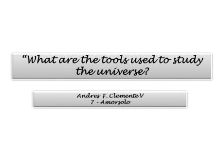 """What are the tools used to study the universe? Andres F. Clemente V 7 - Amorsolo Andres F. Clemente V 7 - Amorsolo."