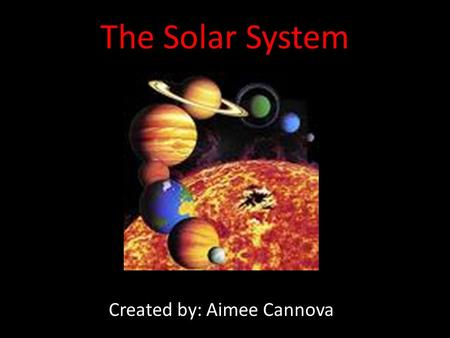 The Solar System Created by: Aimee Cannova. What is the Solar System? The Solar System consists of the Sun and celestial objects bound to it by gravity.